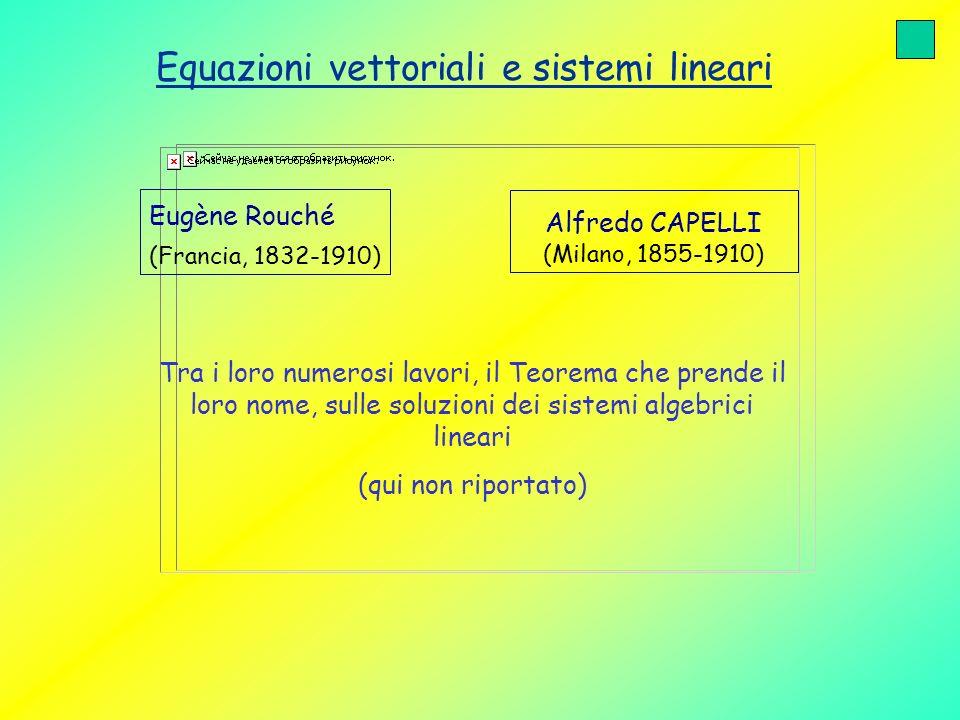 Equazioni vettoriali e sistemi lineari Eugène Rouché (Francia, 1832-1910) Alfredo CAPELLI (Milano, 1855-1910) Tra i loro numerosi lavori, il Teorema c