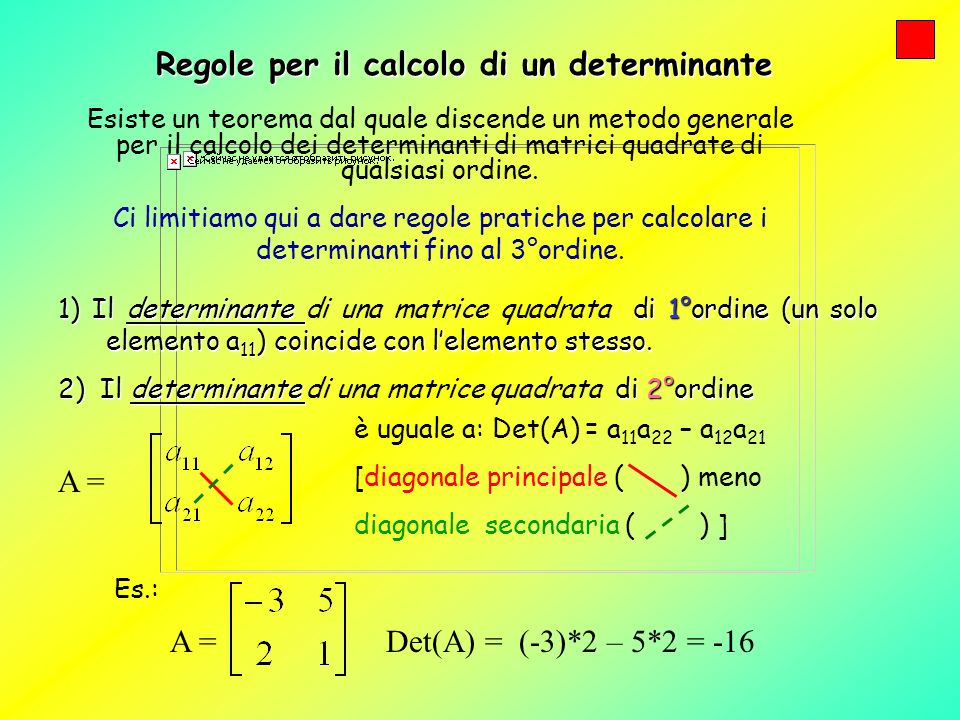 Regole per il calcolo di un determinante 1) Il determinante di 1°ordine (un solo elemento a 11 ) coincide con lelemento stesso. 1) Il determinante di