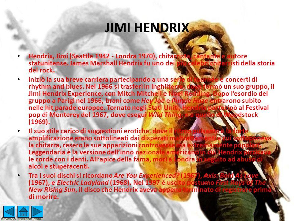 JIMI HENDRIX Hendrix, Jimi (Seattle 1942 - Londra 1970), chitarrista, cantante e autore statunitense. James Marshall Hendrix fu uno dei più celebri ch
