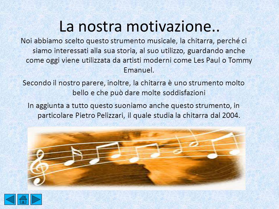 La nostra motivazione.. Noi abbiamo scelto questo strumento musicale, la chitarra, perché ci siamo interessati alla sua storia, al suo utilizzo, guard