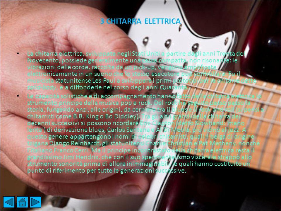 3 CHITARRA ELETTRICA La chitarra elettrica, sviluppata negli Stati Uniti a partire dagli anni Trenta del Novecento, possiede generalmente una cassa co