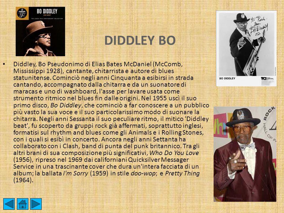 DIDDLEY BO Diddley, Bo Pseudonimo di Elias Bates McDaniel (McComb, Mississippi 1928), cantante, chitarrista e autore di blues statunitense. Cominciò n