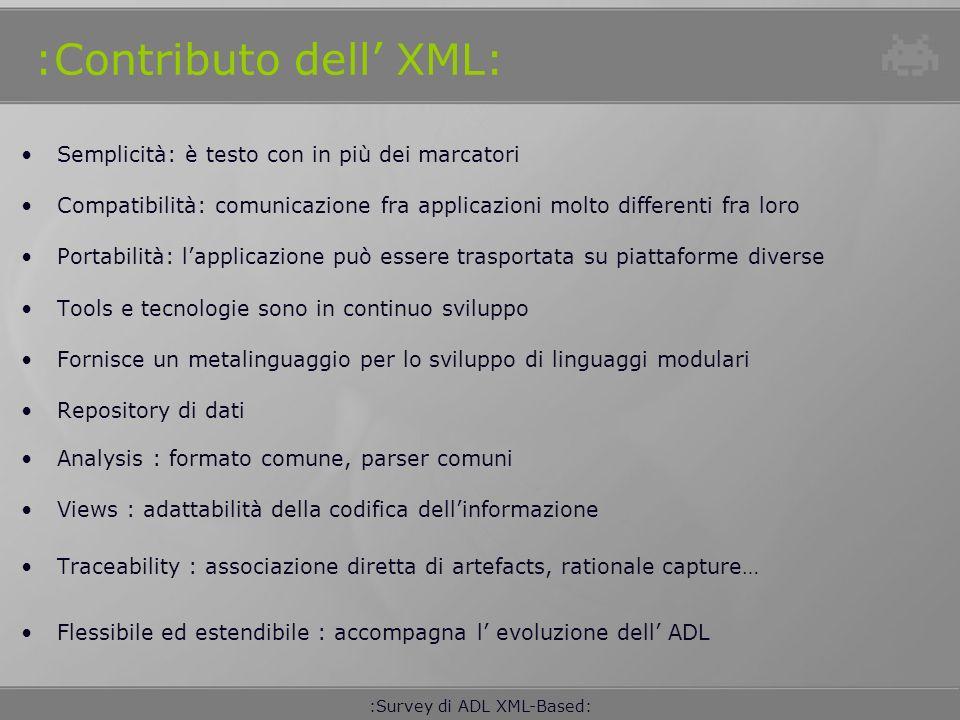 :Survey di ADL XML-Based: :ADL - Classificazione: C2 SADEL Archware ADML Koala Gestalt Darwin PRODUCT LINES EVOLUTION DISTRIBUTED SYSTEMS INTERCHANGE LANGUAGE GENERAL PURPOSE Wright Mae xADL 2.0 Menage DYNAMIC BEHAVIOUR Rapide xArch Resolve SADL Unicon xACME xADL 2.0* xADL 1.1 xAltarica ACME :Survey di ADL XML-Based: AADL DAOP-ADL