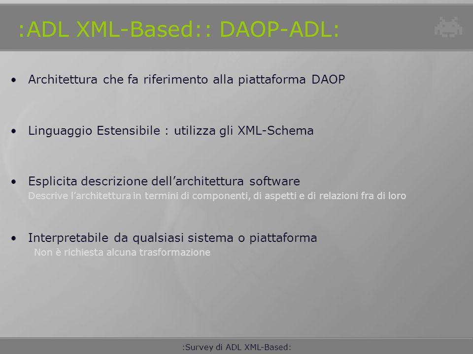 :Survey di ADL XML-Based: :ADL XML-Based:: AADL: Linguaggio descrittivo di tipo testuale e grafico, adatto alla definizione di qualunque sistema embedded real time Si basa sugli XML Schema I componenti AADL possono essere: Composti, organizzati gerarchicamente, interconnessi Ciascuna componente di un sistema é descritta in due fasi: Type: rappresenta linterfaccia funzionale del componente che é visibile agli altri componenti Implementation: descrive il contenuto del componente (subcomponenti, proprietá, connessioni, etc.) Ad ogni componente sono associate delle proprietá e i rispettivi valori La descrizione dei flussi di dati e controllo é affidata alle porte e alle connessioni