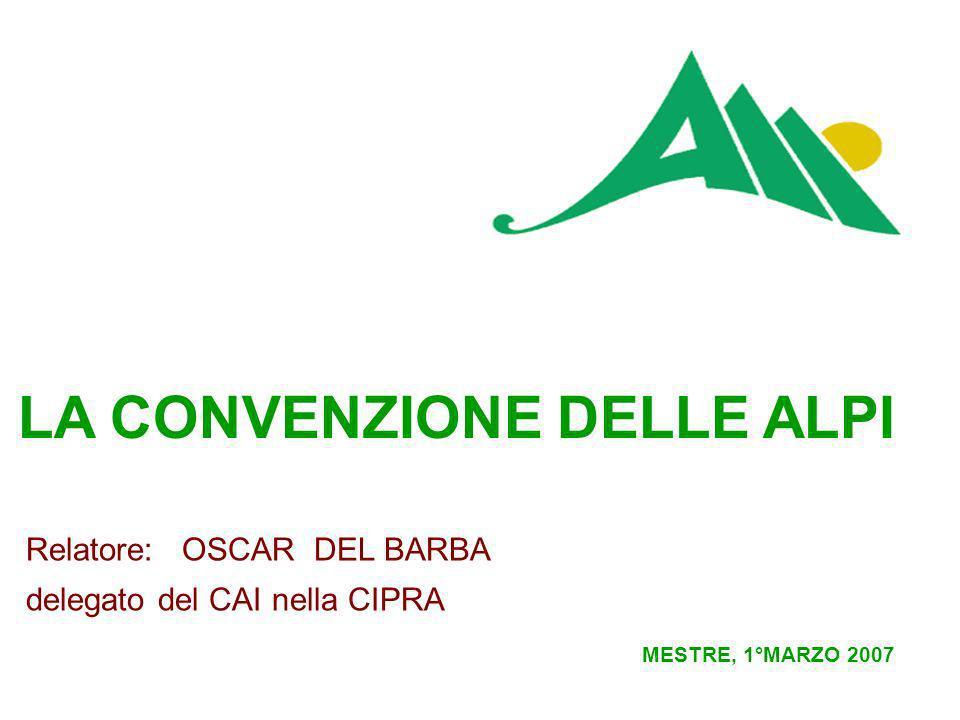 LA CONVENZIONE DELLE ALPI MESTRE, 1°MARZO 2007 Relatore: OSCAR DEL BARBA delegato del CAI nella CIPRA