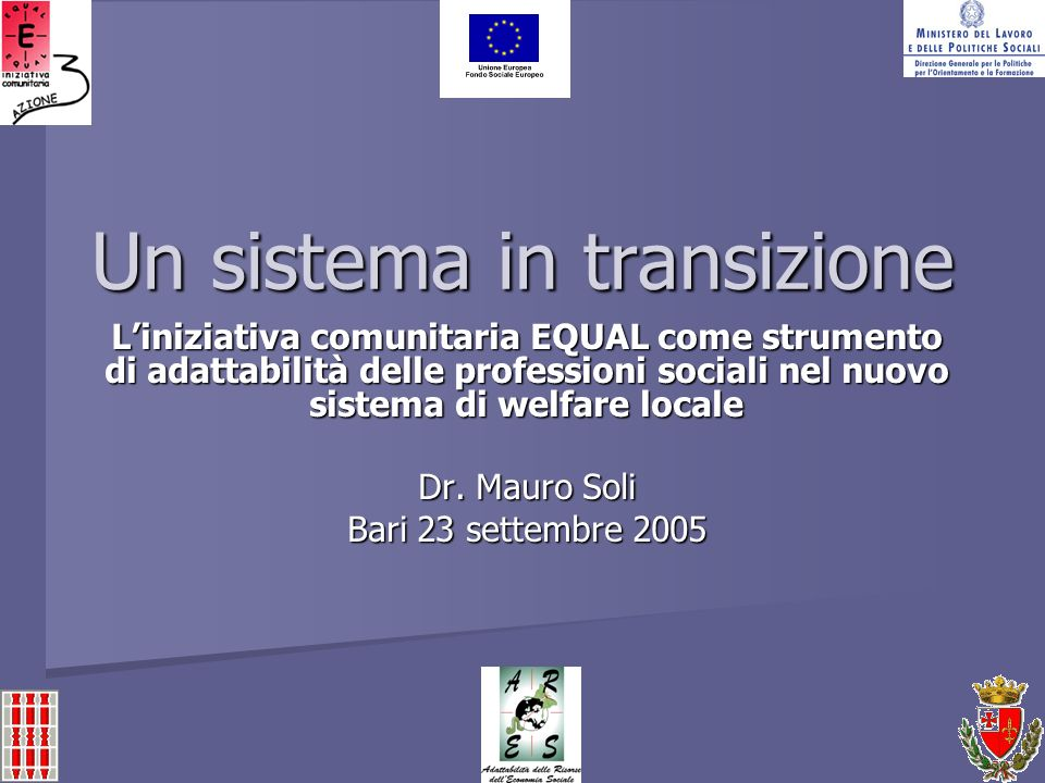 Un sistema in transizione Liniziativa comunitaria EQUAL come strumento di adattabilità delle professioni sociali nel nuovo sistema di welfare locale Dr.