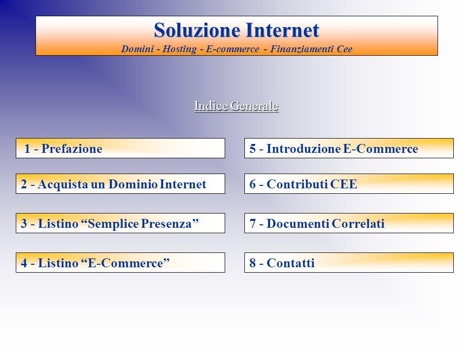 Soluzione Internet Soluzione Internet Domini - Hosting - E-commerce - Finanziamenti Cee 2 - Acquista un Dominio Internet 3 - Listino Semplice Presenza 4 - Listino E-Commerce 5 - Introduzione E-Commerce 6 - Contributi CEE 7 - Documenti Correlati 8 - Contatti 1 - Prefazione Indice Generale