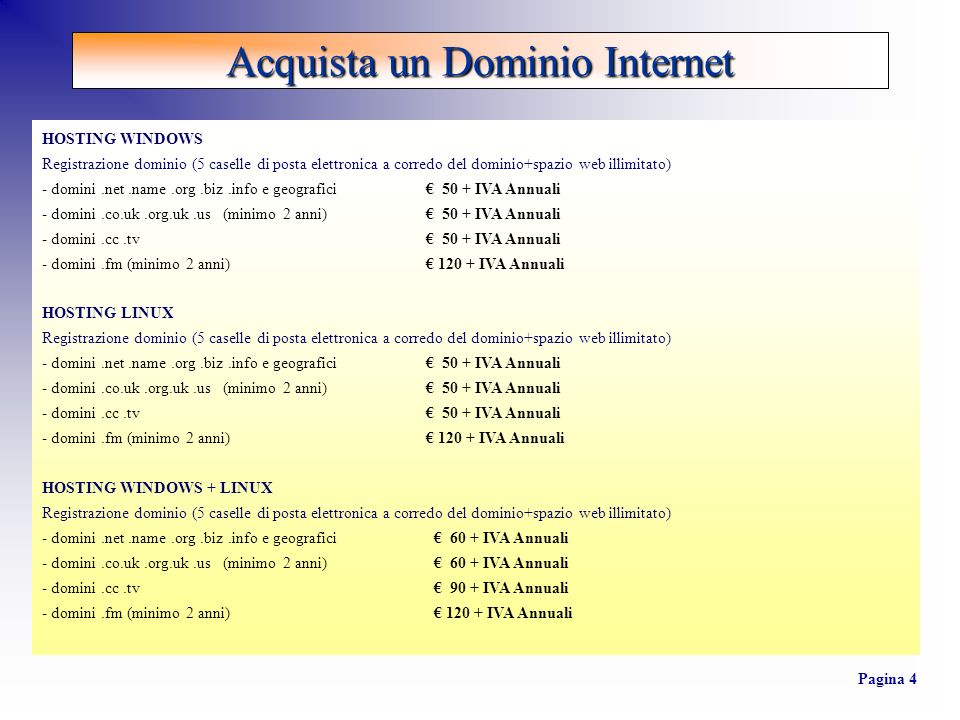 HOSTING WINDOWS Registrazione dominio (5 caselle di posta elettronica a corredo del dominio+spazio web illimitato) - domini.net.name.org.biz.info e geografici 50 + IVA Annuali - domini.co.uk.org.uk.us (minimo 2 anni) 50 + IVA Annuali - domini.cc.tv 50 + IVA Annuali - domini.fm (minimo 2 anni) 120 + IVA Annuali HOSTING LINUX Registrazione dominio (5 caselle di posta elettronica a corredo del dominio+spazio web illimitato) - domini.net.name.org.biz.info e geografici 50 + IVA Annuali - domini.co.uk.org.uk.us (minimo 2 anni) 50 + IVA Annuali - domini.cc.tv 50 + IVA Annuali - domini.fm (minimo 2 anni) 120 + IVA Annuali HOSTING WINDOWS + LINUX Registrazione dominio (5 caselle di posta elettronica a corredo del dominio+spazio web illimitato) - domini.net.name.org.biz.info e geografici 60 + IVA Annuali - domini.co.uk.org.uk.us (minimo 2 anni) 60 + IVA Annuali - domini.cc.tv 90 + IVA Annuali - domini.fm (minimo 2 anni) 120 + IVA Annuali Acquista un Dominio Internet Pagina 4