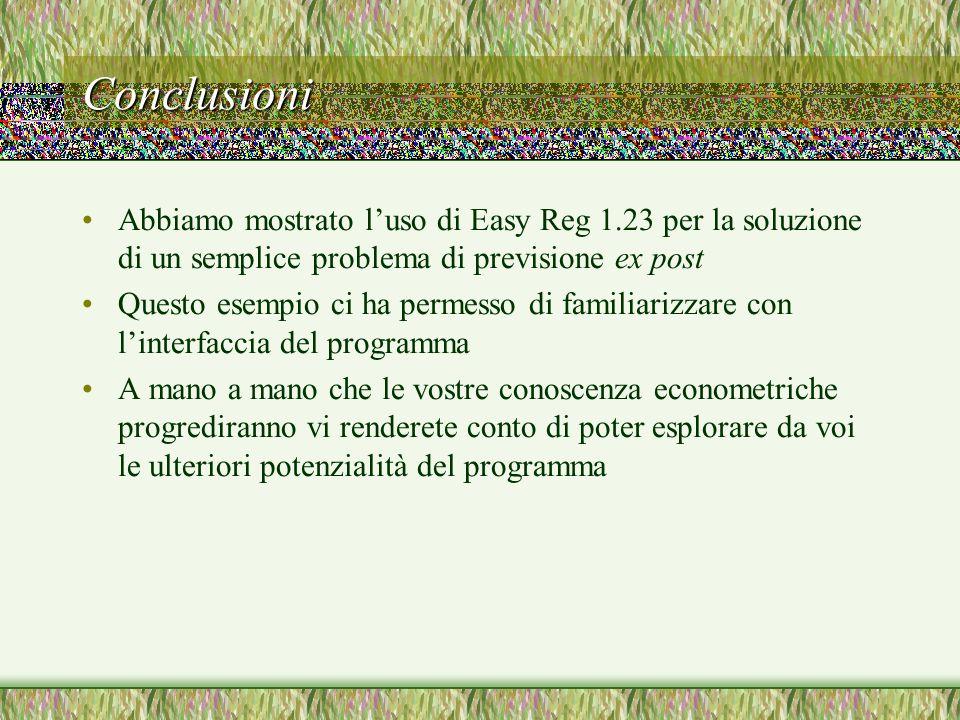 Conclusioni Abbiamo mostrato luso di Easy Reg 1.23 per la soluzione di un semplice problema di previsione ex post Questo esempio ci ha permesso di fam
