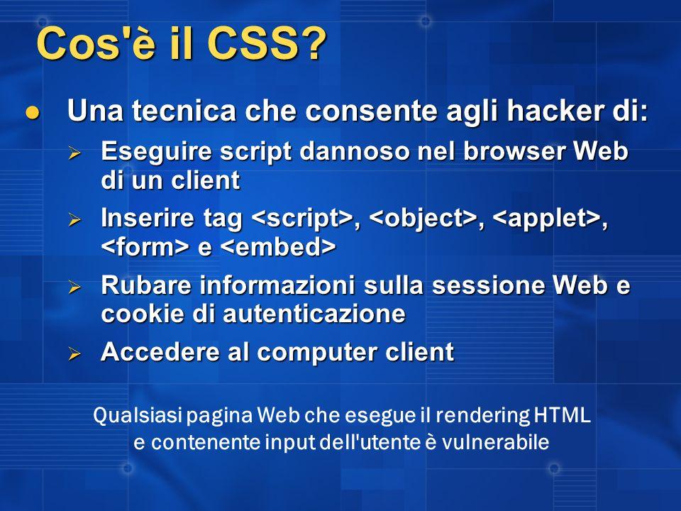Cos' è il CSS? Una tecnica che consente agli hacker di: Una tecnica che consente agli hacker di: Eseguire script dannoso nel browser Web di un client