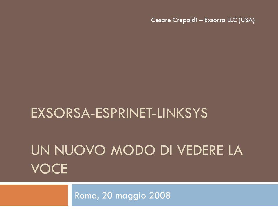 EXSORSA-ESPRINET-LINKSYS UN NUOVO MODO DI VEDERE LA VOCE Roma, 20 maggio 2008 Cesare Crepaldi – Exsorsa LLC (USA)