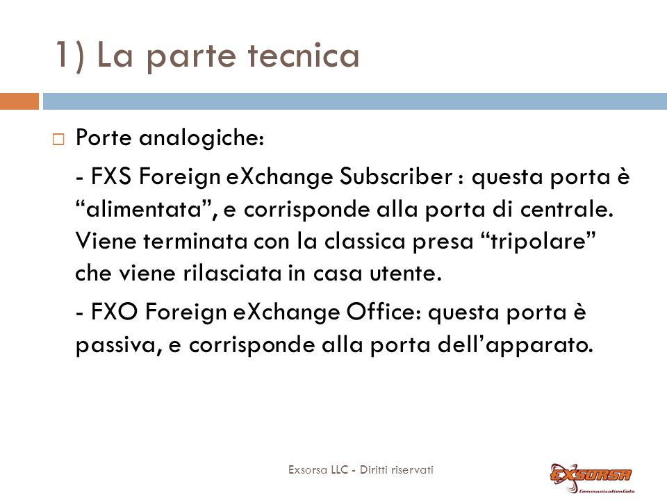 1) La parte tecnica Exsorsa LLC - Diritti riservati Porte analogiche: - FXS Foreign eXchange Subscriber : questa porta è alimentata, e corrisponde alla porta di centrale.