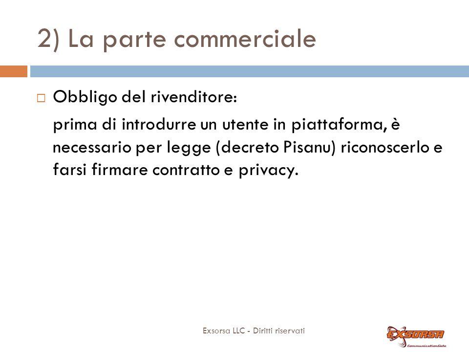2) La parte commerciale Exsorsa LLC - Diritti riservati Obbligo del rivenditore: prima di introdurre un utente in piattaforma, è necessario per legge (decreto Pisanu) riconoscerlo e farsi firmare contratto e privacy.