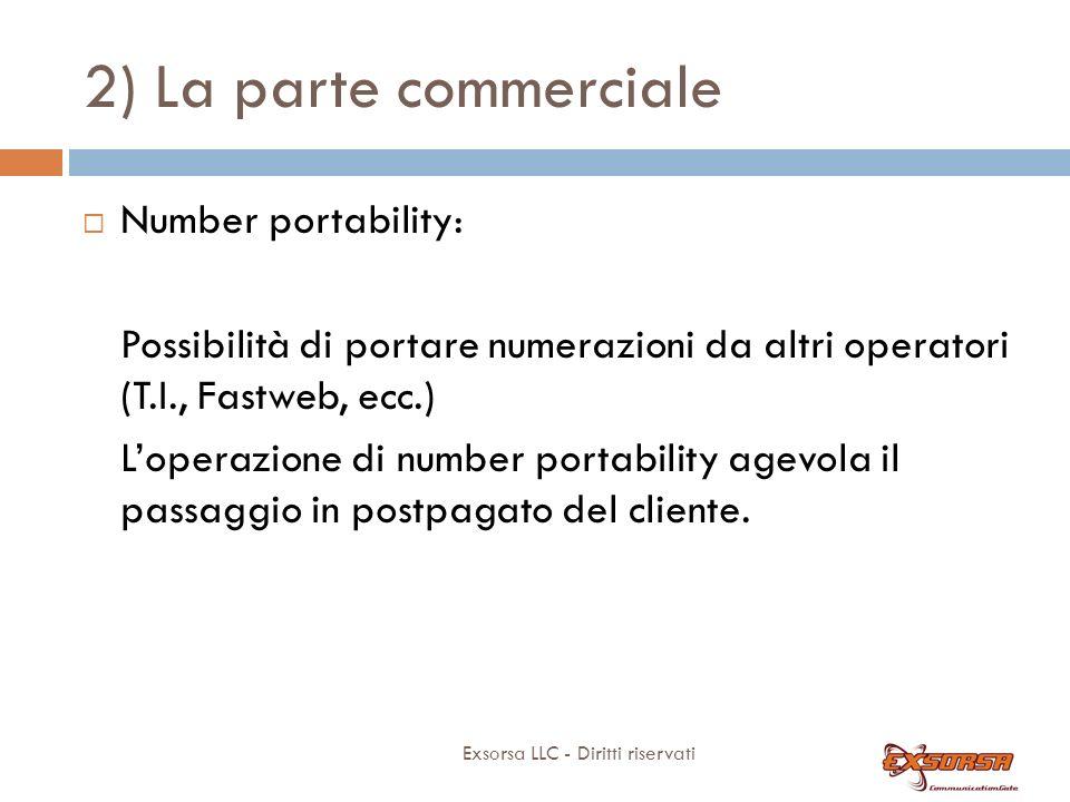 2) La parte commerciale Exsorsa LLC - Diritti riservati Number portability: Possibilità di portare numerazioni da altri operatori (T.I., Fastweb, ecc.) Loperazione di number portability agevola il passaggio in postpagato del cliente.