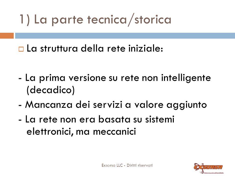 1) La parte tecnica/storica Exsorsa LLC - Diritti riservati La struttura della rete iniziale: - La prima versione su rete non intelligente (decadico) - Mancanza dei servizi a valore aggiunto - La rete non era basata su sistemi elettronici, ma meccanici