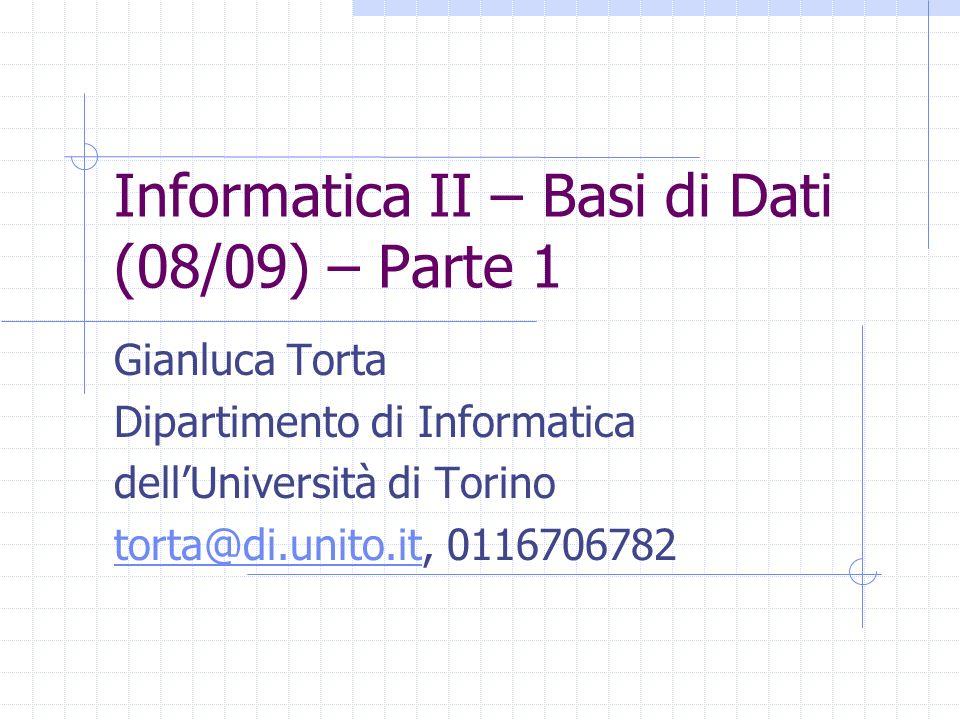 Informatica II – Basi di Dati (08/09) – Parte 1 Gianluca Torta Dipartimento di Informatica dellUniversità di Torino torta@di.unito.ittorta@di.unito.it