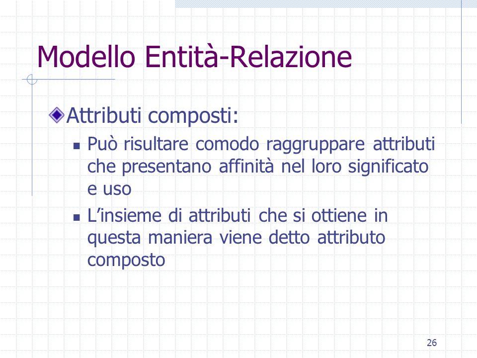 26 Modello Entità-Relazione Attributi composti: Può risultare comodo raggruppare attributi che presentano affinità nel loro significato e uso Linsieme