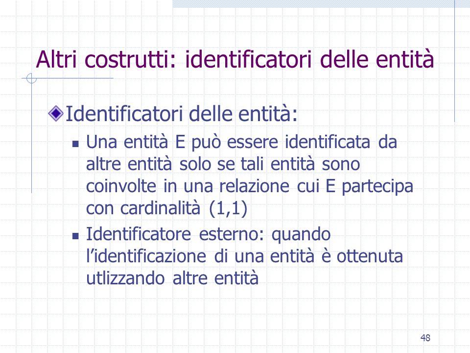 48 Altri costrutti: identificatori delle entità Identificatori delle entità: Una entità E può essere identificata da altre entità solo se tali entità
