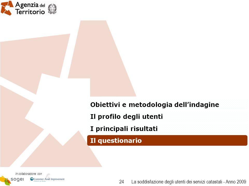 24 In collaborazione con La soddisfazione degli utenti dei servizi catastali - Anno 2009 Obiettivi e metodologia dellindagine Il profilo degli utenti I principali risultati Il questionario