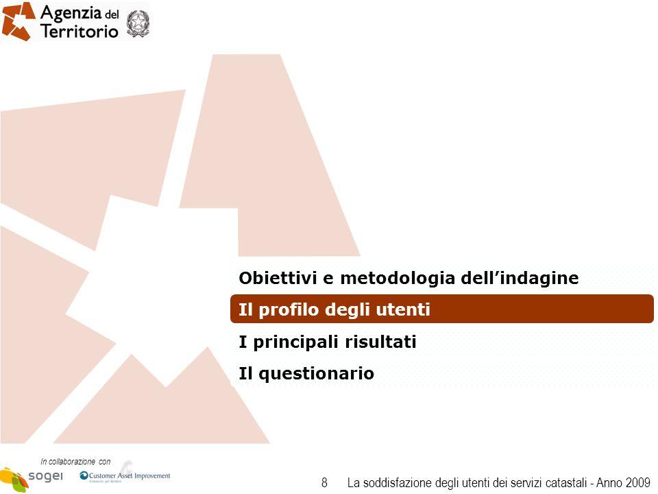 8 In collaborazione con La soddisfazione degli utenti dei servizi catastali - Anno 2009 Obiettivi e metodologia dellindagine Il profilo degli utenti I principali risultati Il questionario