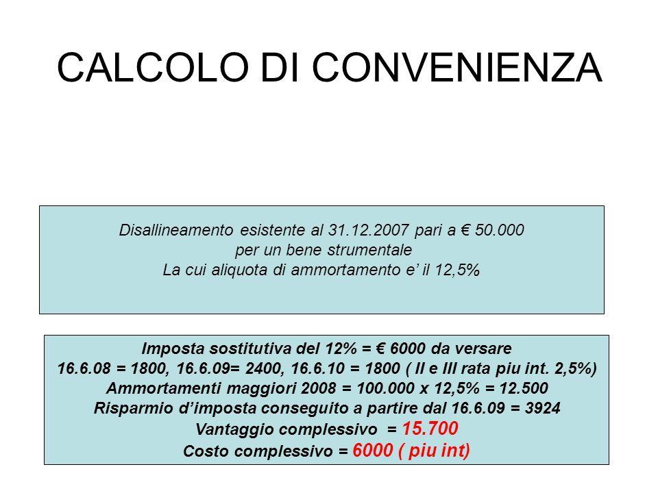 CALCOLO DI CONVENIENZA Disallineamento esistente al 31.12.2007 pari a 50.000 per un bene strumentale La cui aliquota di ammortamento e il 12,5% Imposta sostitutiva del 12% = 6000 da versare 16.6.08 = 1800, 16.6.09= 2400, 16.6.10 = 1800 ( II e III rata piu int.