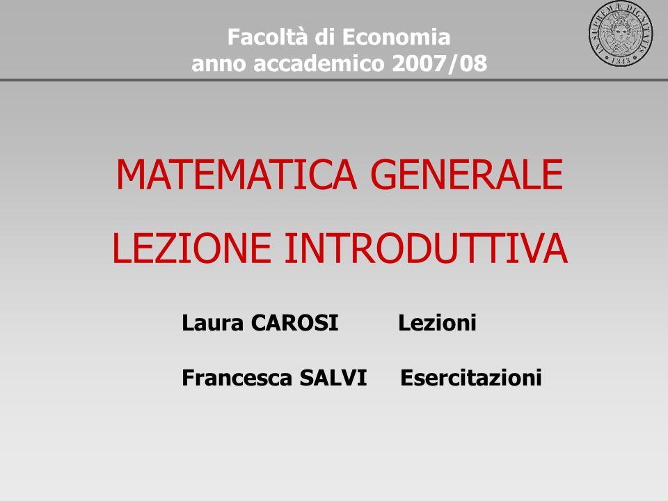 Facoltà di Economia anno accademico 2007/08 MATEMATICA GENERALE LEZIONE INTRODUTTIVA Laura CAROSI Lezioni Francesca SALVI Esercitazioni
