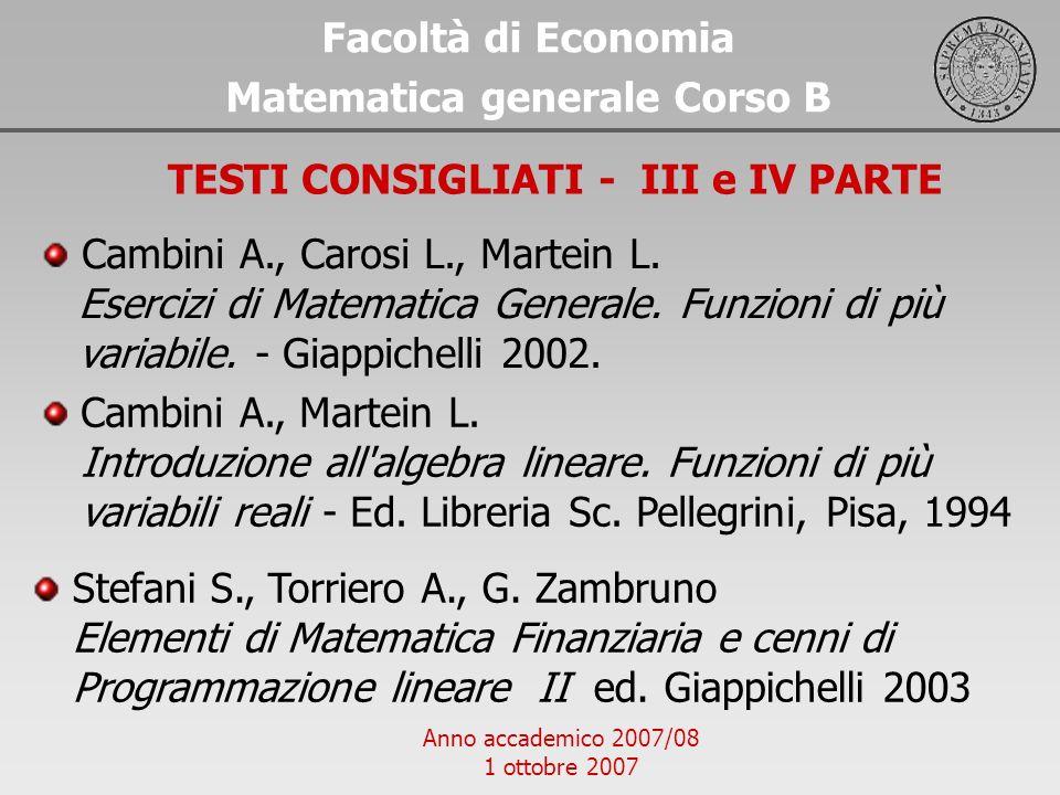 Anno accademico 2007/08 1 ottobre 2007 Facoltà di Economia Matematica generale Corso B TESTI CONSIGLIATI - III e IV PARTE Cambini A., Carosi L., Marte