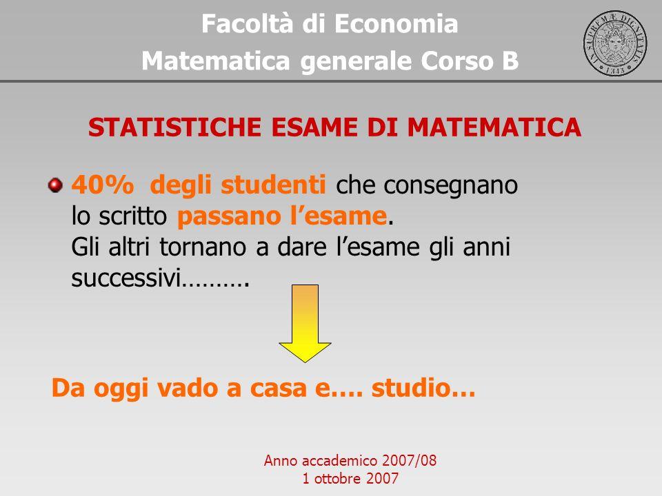 Anno accademico 2007/08 1 ottobre 2007 Facoltà di Economia Matematica generale Corso B STATISTICHE ESAME DI MATEMATICA Da oggi vado a casa e…. studio…