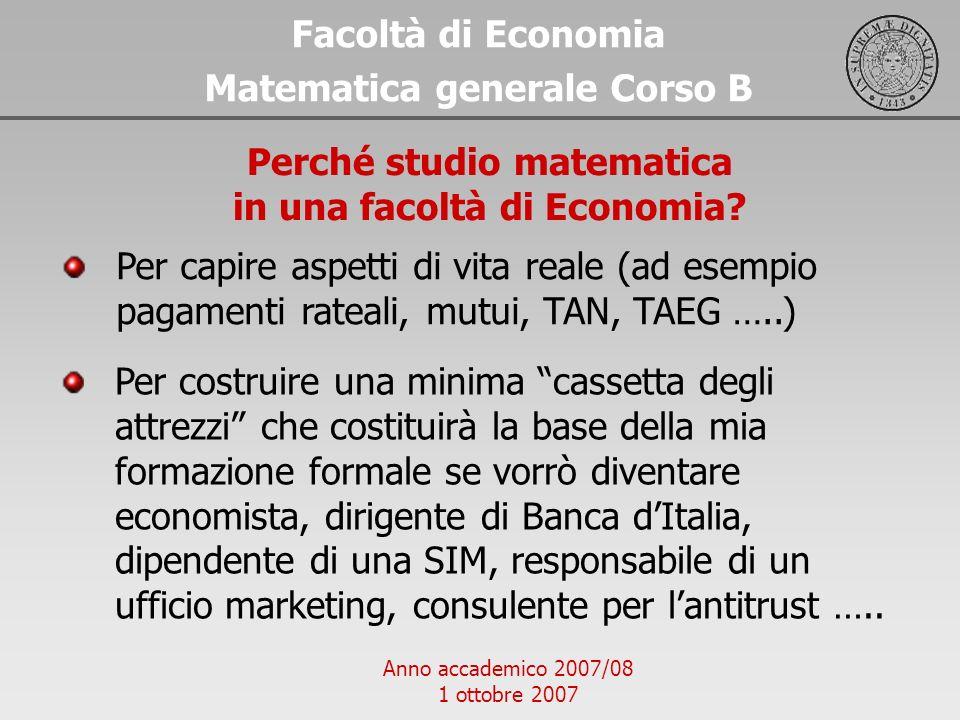 Anno accademico 2007/08 1 ottobre 2007 Facoltà di Economia Matematica generale Corso B Perché studio matematica in una facoltà di Economia? Per costru