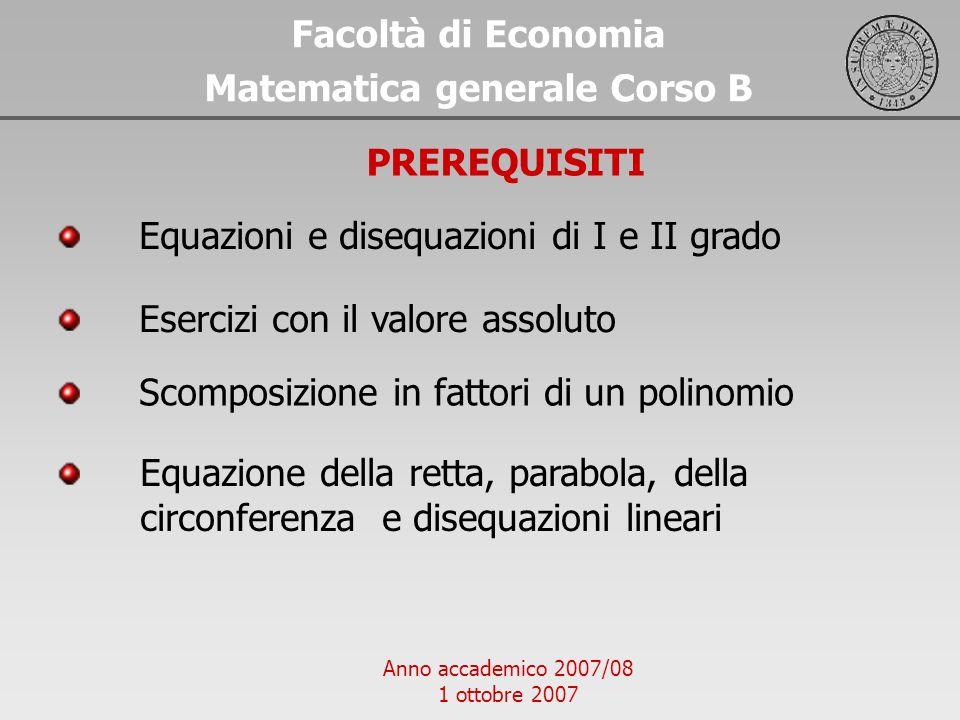 Anno accademico 2007/08 1 ottobre 2007 Equazioni e disequazioni di I e II grado Facoltà di Economia Matematica generale Corso B PREREQUISITI Esercizi