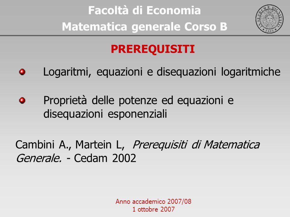 Anno accademico 2007/08 1 ottobre 2007 Facoltà di Economia Matematica generale Corso B PREREQUISITI Cambini A., Martein L, Prerequisiti di Matematica