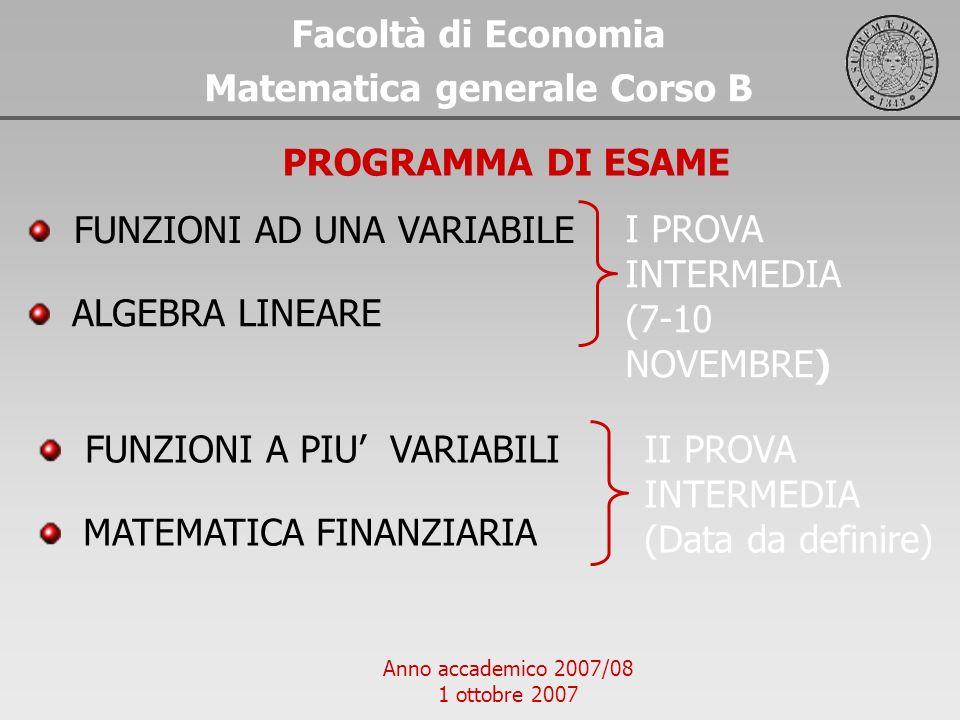 Anno accademico 2007/08 1 ottobre 2007 Facoltà di Economia Matematica generale Corso B PROGRAMMA DI ESAME FUNZIONI AD UNA VARIABILE ALGEBRA LINEARE I