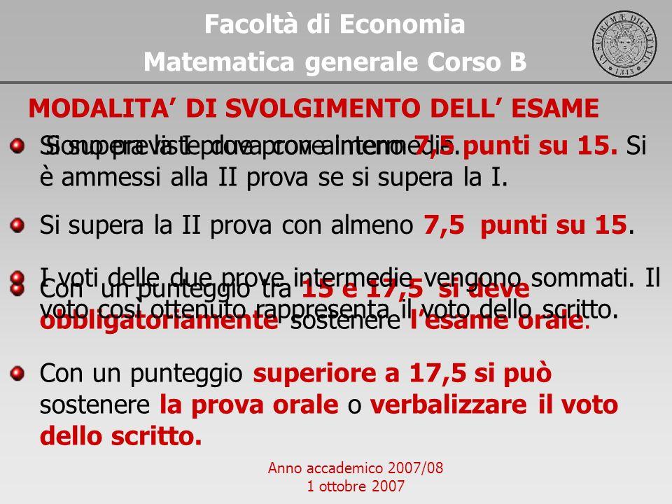 Anno accademico 2007/08 1 ottobre 2007 Facoltà di Economia Matematica generale Corso B MODALITA DI SVOLGIMENTO DELL ESAME Sono previste due prove inte