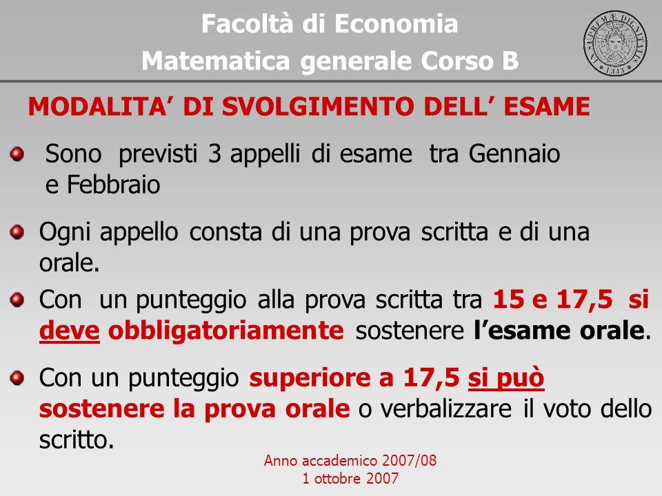 Anno accademico 2007/08 1 ottobre 2007 Facoltà di Economia Matematica generale Corso B MODALITA DI SVOLGIMENTO DELL ESAME Sono previsti 3 appelli di e