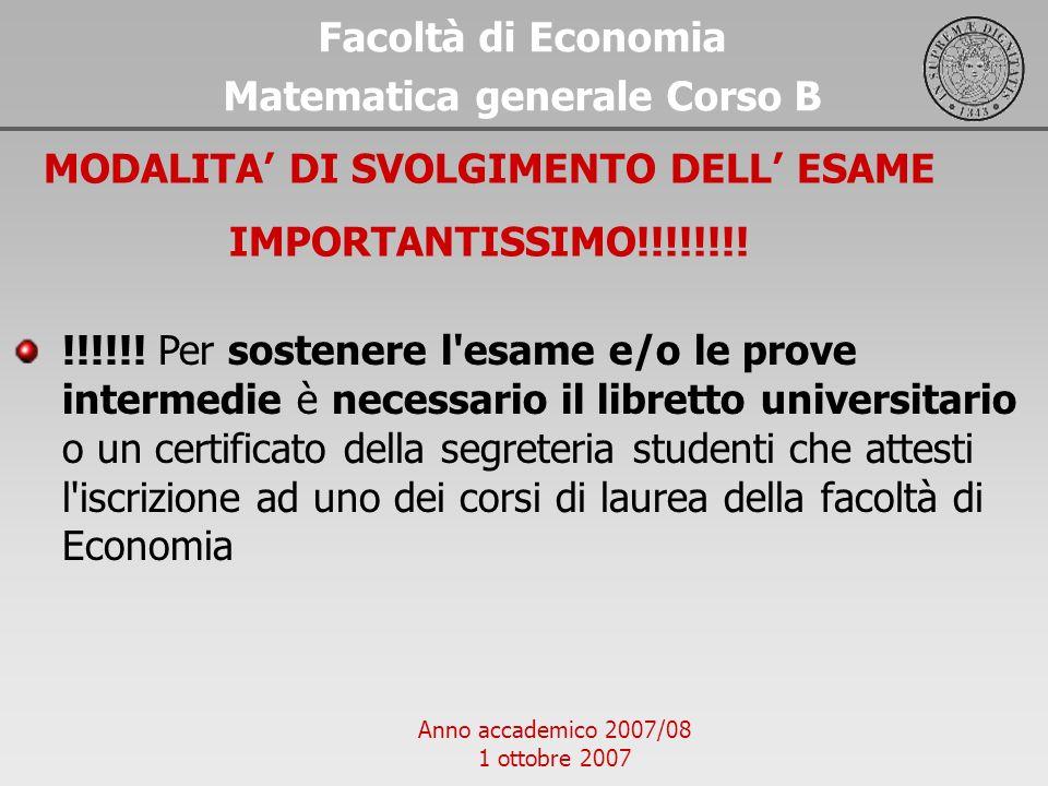 Anno accademico 2007/08 1 ottobre 2007 Facoltà di Economia Matematica generale Corso B MODALITA DI SVOLGIMENTO DELL ESAME IMPORTANTISSIMO!!!!!!!! !!!!