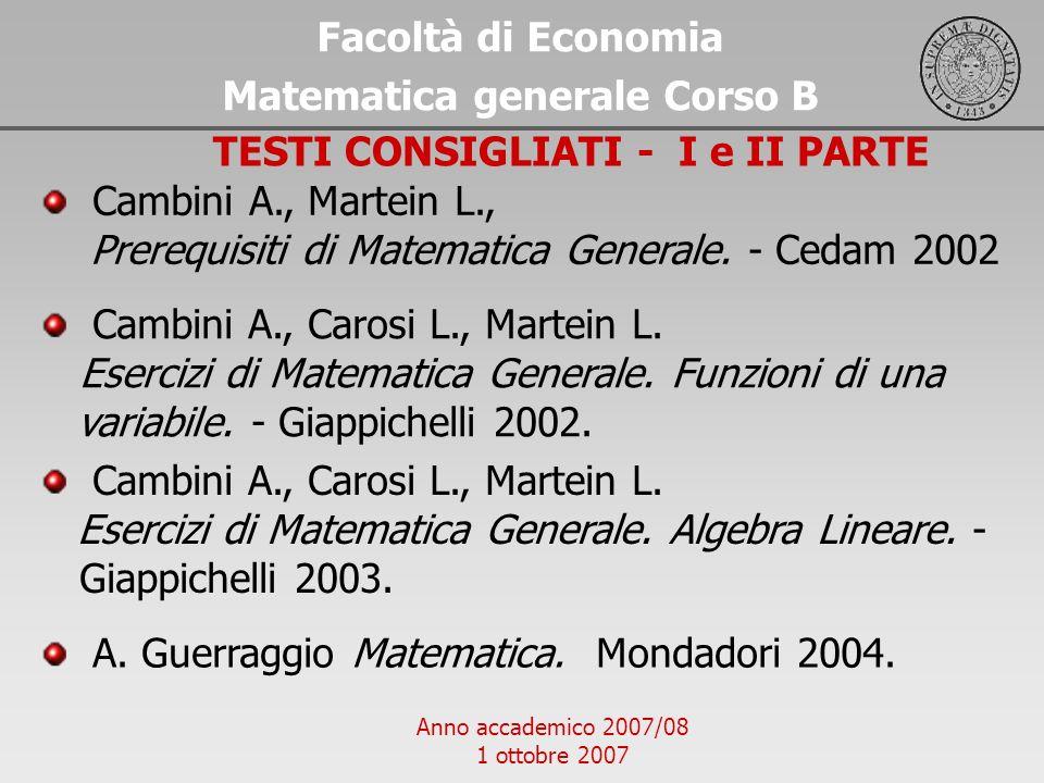 Anno accademico 2007/08 1 ottobre 2007 Facoltà di Economia Matematica generale Corso B TESTI CONSIGLIATI - I e II PARTE Cambini A., Carosi L., Martein