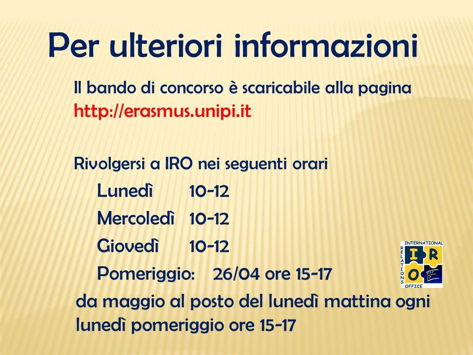 Per ulteriori informazioni Il bando di concorso è scaricabile alla pagina http://erasmus.unipi.it Rivolgersi a IRO nei seguenti orari Lunedì 10-12 Mer