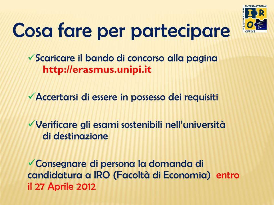 Cosa fare per partecipare Scaricare la domanda di iscrizione dalla pagina http://erasmus.unipi.it Accertarsi di essere in possesso dei requisiti Consegnare di persona la domanda di candidatura a IRO (presso la facoltà di economia) entro il 27 Aprile 2012