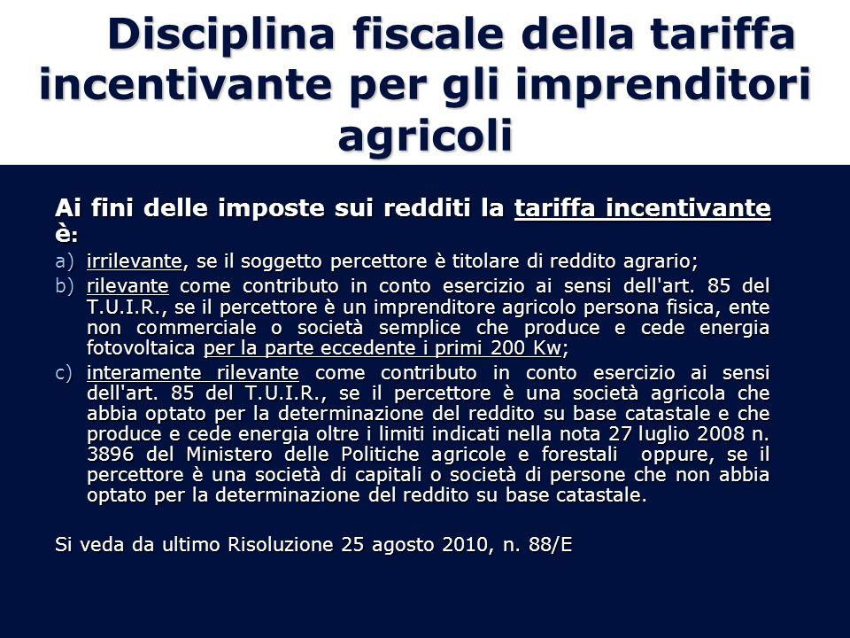 Disciplina fiscale della tariffa incentivante per gli imprenditori agricoli Ai fini delle imposte sui redditi la tariffa incentivante è : a)irrilevante, se il soggetto percettore è titolare di reddito agrario; b)rilevante come contributo in conto esercizio ai sensi dell art.
