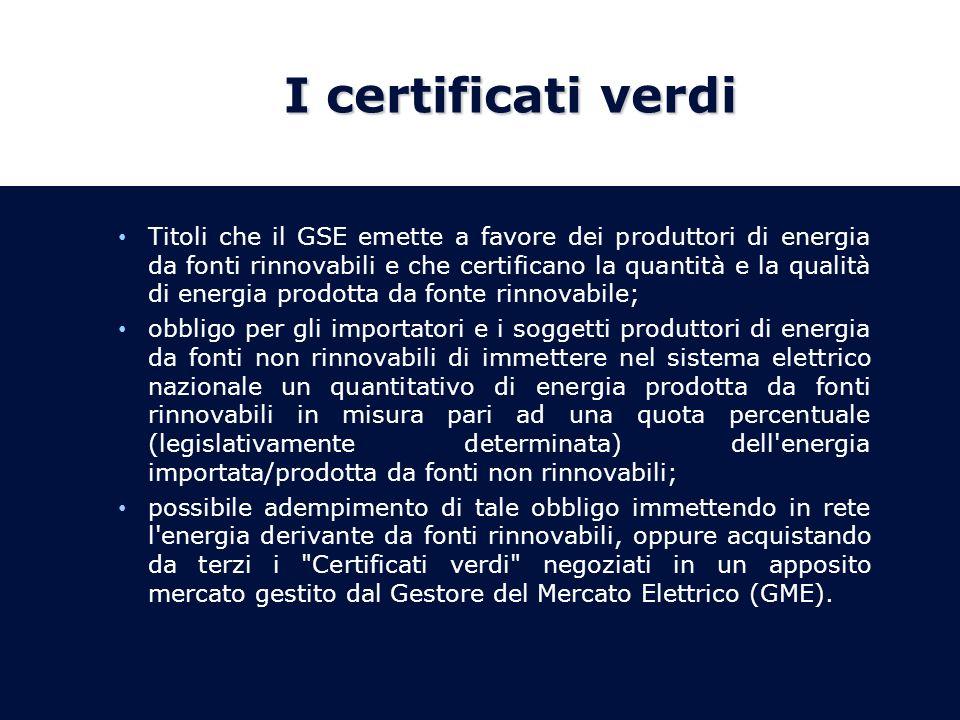 I certificati verdi Titoli che il GSE emette a favore dei produttori di energia da fonti rinnovabili e che certificano la quantità e la qualità di energia prodotta da fonte rinnovabile; obbligo per gli importatori e i soggetti produttori di energia da fonti non rinnovabili di immettere nel sistema elettrico nazionale un quantitativo di energia prodotta da fonti rinnovabili in misura pari ad una quota percentuale (legislativamente determinata) dell energia importata/prodotta da fonti non rinnovabili; possibile adempimento di tale obbligo immettendo in rete l energia derivante da fonti rinnovabili, oppure acquistando da terzi i Certificati verdi negoziati in un apposito mercato gestito dal Gestore del Mercato Elettrico (GME).