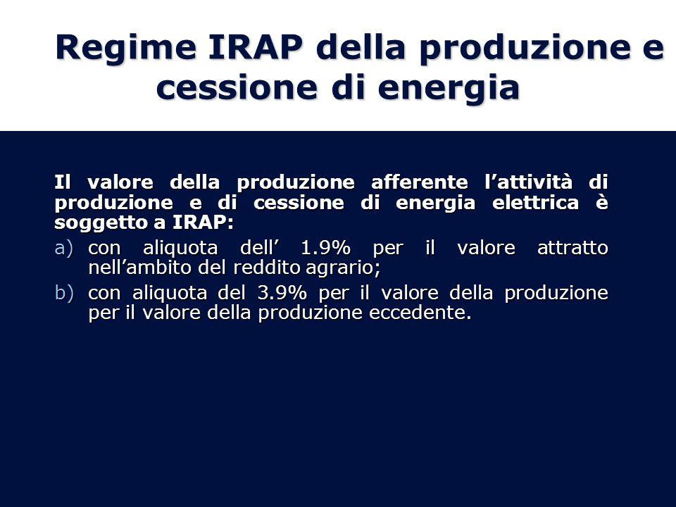 Regime IRAP della produzione e cessione di energia Il valore della produzione afferente lattività di produzione e di cessione di energia elettrica è soggetto a IRAP: a)con aliquota dell 1.9% per il valore attratto nellambito del reddito agrario; b)con aliquota del 3.9% per il valore della produzione per il valore della produzione eccedente.