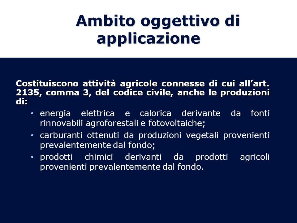 Ambito oggettivo di applicazione Costituiscono attività agricole connesse di cui allart. 2135, comma 3, del codice civile, anche le produzioni di: ene
