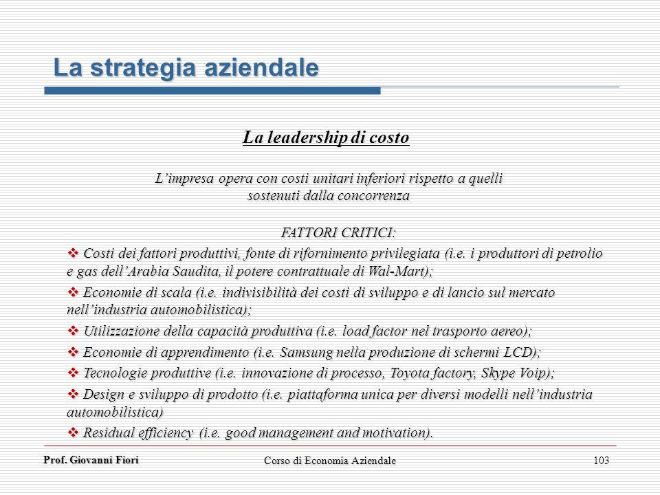 Prof. Giovanni Fiori Corso di Economia Aziendale103 La strategia aziendale La leadership di costo Limpresa opera con costi unitari inferiori rispetto