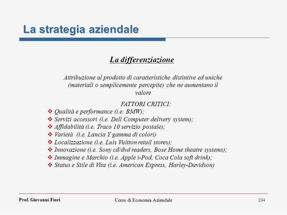 Prof. Giovanni Fiori Corso di Economia Aziendale104 La strategia aziendale La differenziazione Attribuzione al prodotto di caratteristiche distintive