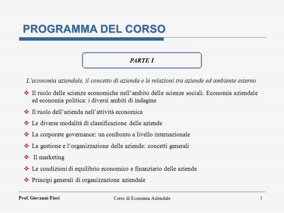 Prof. Giovanni Fiori Corso di Economia Aziendale3 PROGRAMMA DEL CORSO PARTE I Leconomia aziendale, il concetto di azienda e le relazioni tra aziende e