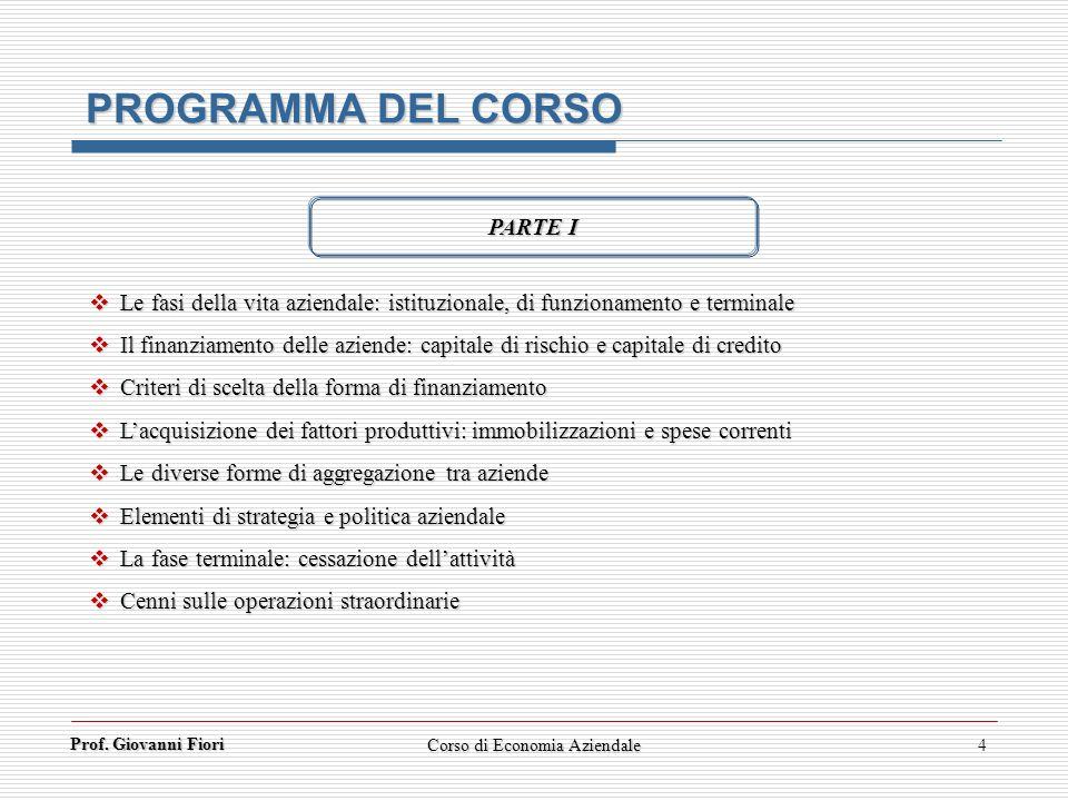 Prof. Giovanni Fiori Corso di Economia Aziendale4 PROGRAMMA DEL CORSO PARTE I Le fasi della vita aziendale: istituzionale, di funzionamento e terminal