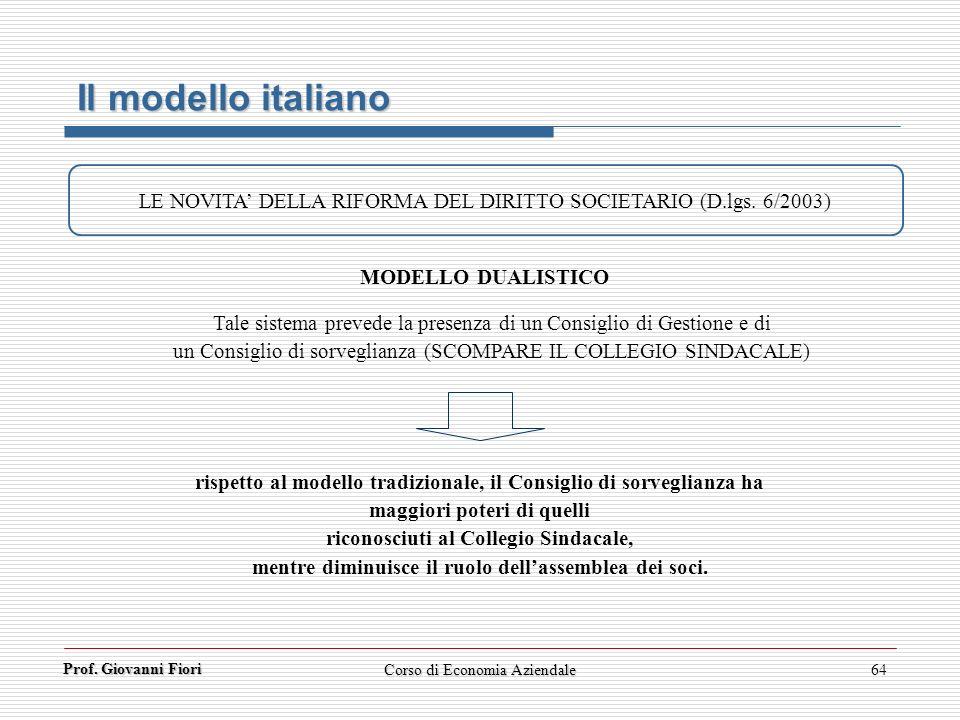 Prof. Giovanni Fiori Corso di Economia Aziendale64 Il modello italiano LE NOVITA DELLA RIFORMA DEL DIRITTO SOCIETARIO (D.lgs. 6/2003) Tale sistema pre