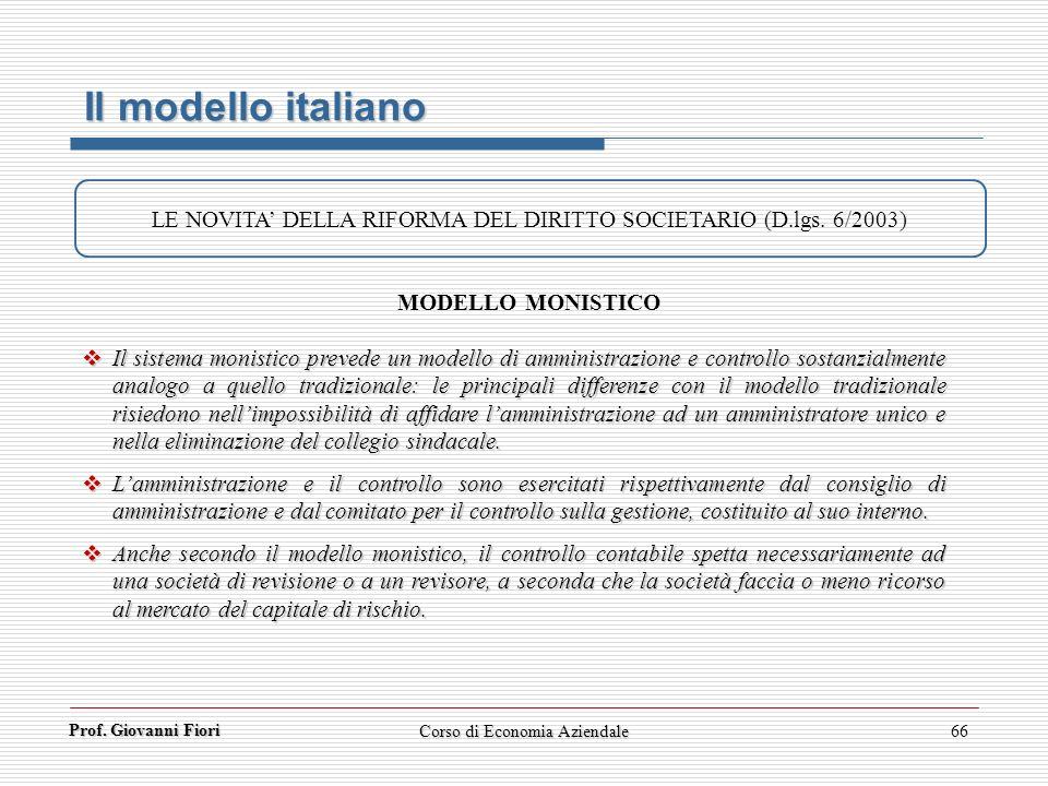 Prof. Giovanni Fiori Corso di Economia Aziendale66 Il modello italiano LE NOVITA DELLA RIFORMA DEL DIRITTO SOCIETARIO (D.lgs. 6/2003) MODELLO MONISTIC
