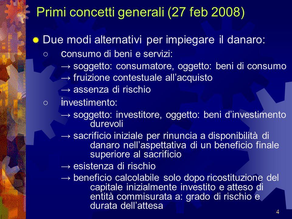 5 Primi concetti generali (27 feb 2008) Danaro o capitale si dice: finanza, quando cercato, trovato, reso disponibile per investimento patrimonio, quando con investimento diviene bene durevole.