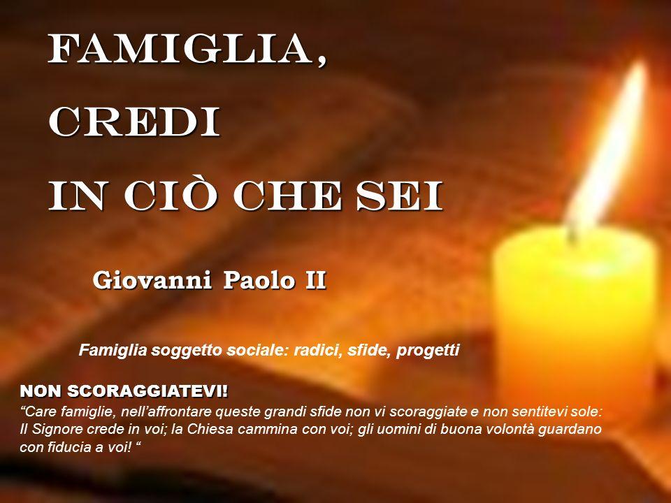 FAMIGLIA,Credi IN Ciò CHE SEI Giovanni Paolo II Famiglia soggetto sociale: radici, sfide, progetti NON SCORAGGIATEVI! Care famiglie, nellaffrontare qu